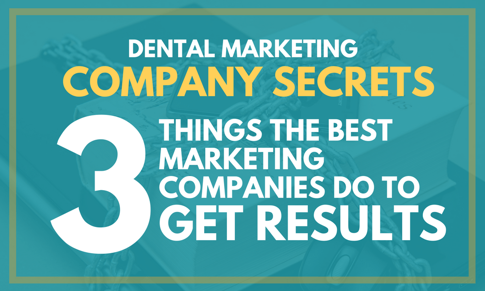Dental Marketing Company Secrets: 3 Things the Best Marketing Companies Do to Get Results